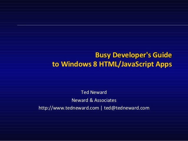 Busy Developers Guide     to Windows 8 HTML/JavaScript Apps                 Ted Neward             Neward & Associateshttp...