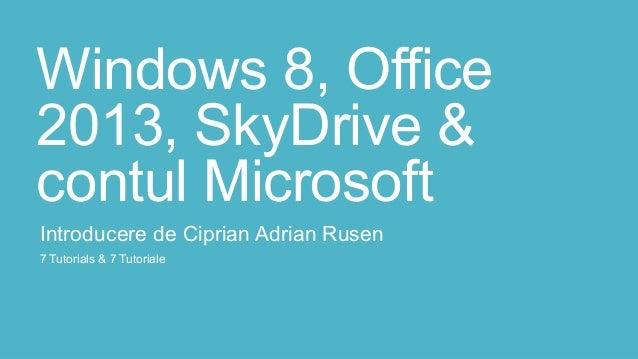 Windows 8, Office2013, SkyDrive &contul MicrosoftIntroducere de Ciprian Adrian Rusen7 Tutorials & 7 Tutoriale