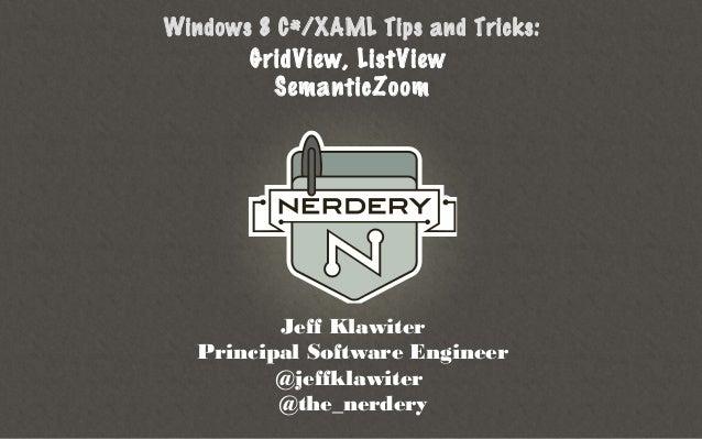 Windows 8 C#/XAML Tips and Tricks:       GridView, ListView         SemanticZoom          Jeff Klawiter   Principal Softwa...