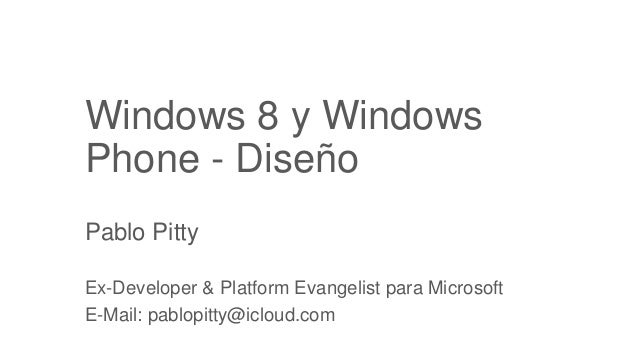 Windows 8 y WindowsPhone - DiseñoPablo PittyEx-Developer & Platform Evangelist para MicrosoftE-Mail: pablopitty@icloud.com