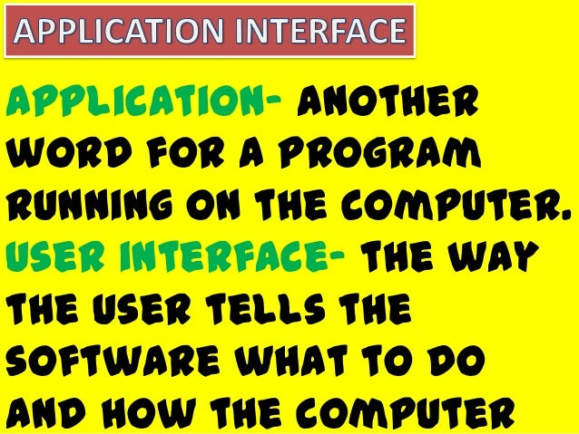 Application- anotherword for a programrunning on the computer.User interface- the waythe user tells thesoftware what to do...