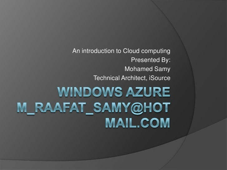 Windows Azurem_raafat_samy@hotmail.com<br />An introduction to Cloud computing<br />Presented By:<br />Mohamed Samy <br />...