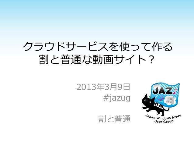 クラウドサービスを使って作る  割と普通な動画サイト?     2013年3月9日          #jazug         割と普通