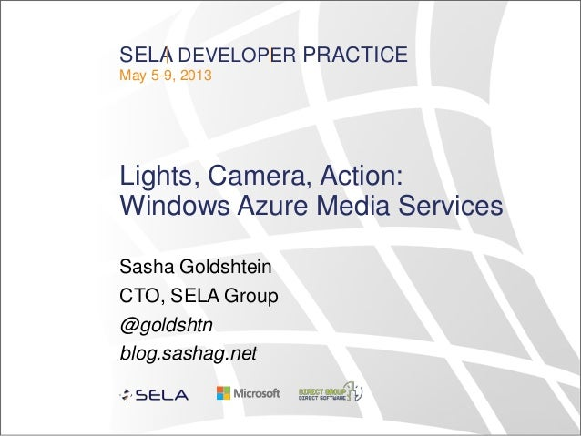 SELA DEVELOPER PRACTICEMay 5-9, 2013Lights, Camera, Action:Windows Azure Media ServicesSasha GoldshteinCTO, SELA Group@gol...