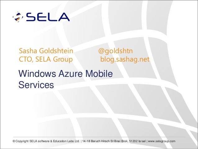 Sasha Goldshtein CTO, SELA Group  @goldshtn blog.sashag.net  Windows Azure Mobile Services  © Copyright SELA software & Ed...