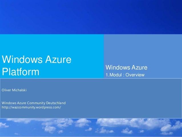 Windows Azure Platform Windows Azure 1.Modul : Overview Oliver Michalski Windows Azure Community Deutschland http://wazcom...