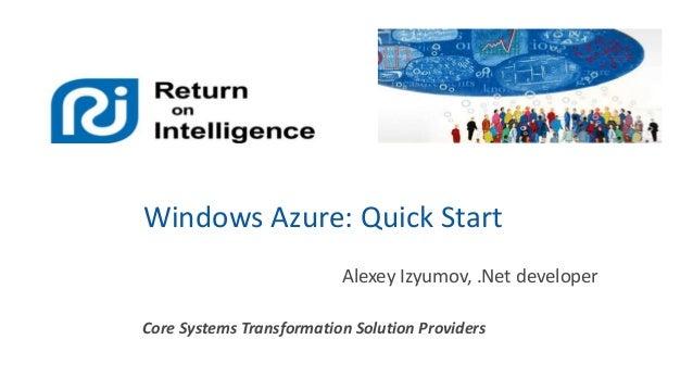 Windows Azure: Quick Start Alexey Izyumov, .Net developer Core Systems Transformation Solution Providers
