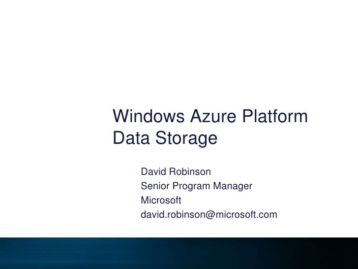 Windows Azure Platform Data Storage<br />David Robinson<br />Senior Program Manager<br />Microsoft<br />david.robinson@mic...