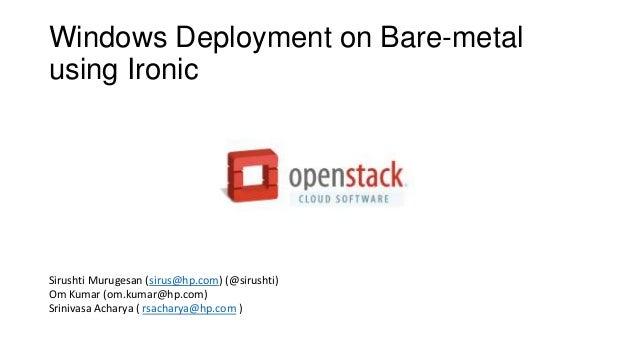 Windows Deployment on Bare-metal using Ironic Sirushti Murugesan (sirus@hp.com) (@sirushti) Om Kumar (om.kumar@hp.com) Sri...