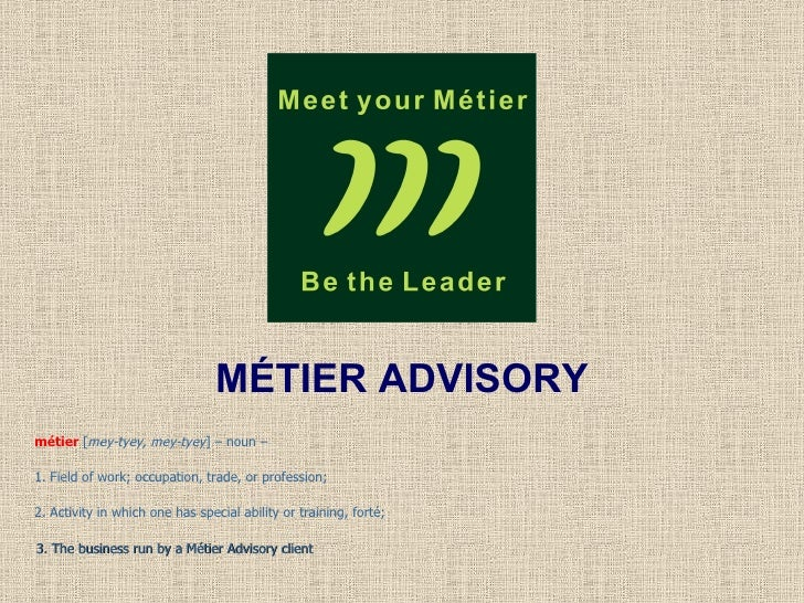 MÉTIER ADVISORY métier  [ mey-tyey, mey-tyey ] – noun –  1. Field of work; occupation, trade, or profession;  2. Activity ...