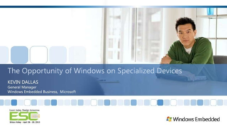 The Opportunity of Windows on Specialized Devices<br />KEVIN DALLAS<br />General Manager<br />Windows Embedded Business,  ...