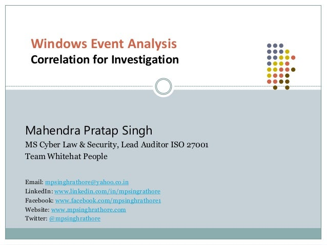 Windows Event Analysis Correlation for Investigation Mahendra Pratap Singh MS Cyber Law & Security, Lead Auditor ISO 27001...