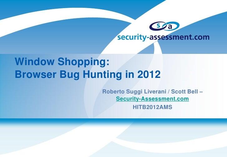 Window Shopping:Browser Bug Hunting in 2012                Roberto Suggi Liverani / Scott Bell –                    Securi...