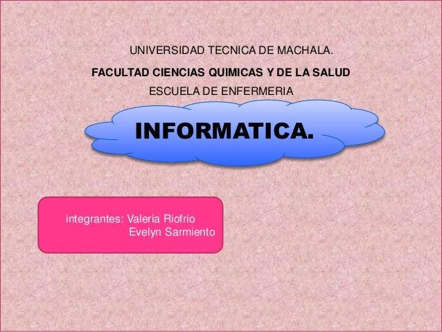UNIVERSIDAD TECNICA DE MACHALA. FACULTAD CIENCIAS QUIMICAS Y DE LA SALUD ESCUELA DE ENFERMERIA  INFORMATICA.  integrantes:...