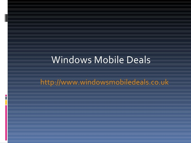<ul><li>Windows Mobile Deals </li></ul><ul><li>  http:// www.windowsmobiledeals.co.uk   </li></ul>