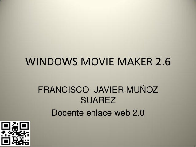 WINDOWS MOVIE MAKER 2.6 FRANCISCO JAVIER MUÑOZ         SUAREZ   Docente enlace web 2.0