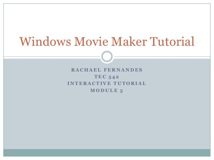 Rachael Fernandes<br />TEC 542<br />Interactive tutorial <br />Module 5<br />Windows Movie Maker Tutorial<br />