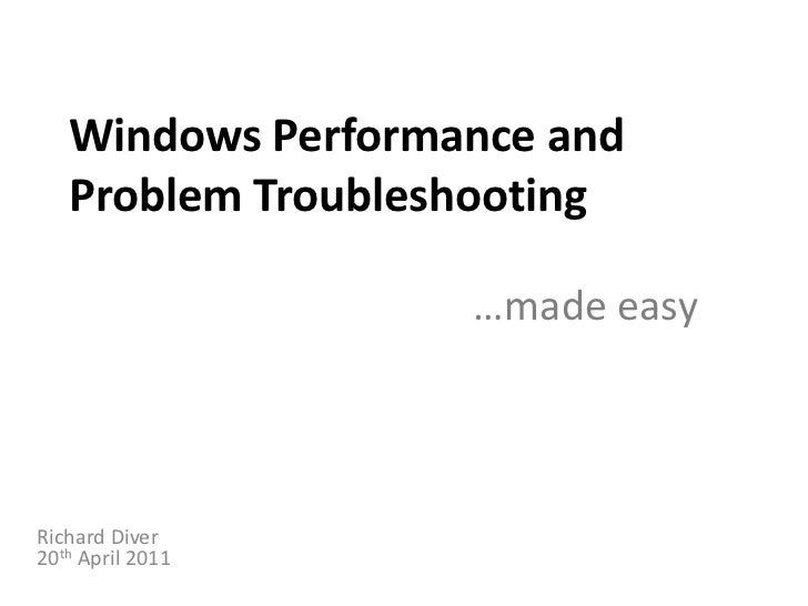 Windows Performance and Problem Troubleshooting …made easy<br />Richard Diver20th April 2011<br />