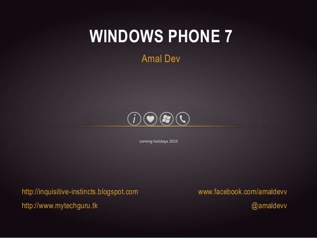 http://inquisitive-instincts.blogspot.com http://www.mytechguru.tk WINDOWS PHONE 7 www.facebook.com/amaldevv @amaldevv Ama...