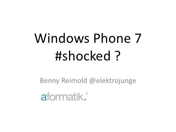 Windows Phone 7#shocked ?<br />Benny Reimold @elektrojunge<br />