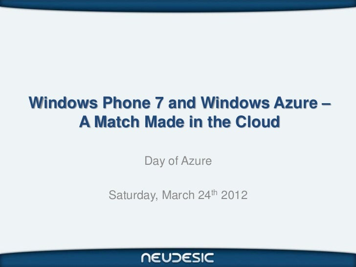 Windows Phone 7 and Windows Azure –     A Match Made in the Cloud               Day of Azure         Saturday, March 24th ...