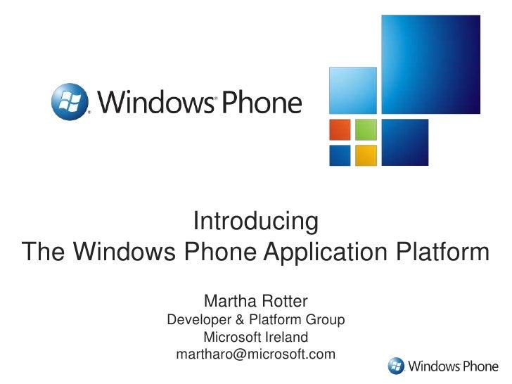 Introducing The Windows Phone Application Platform<br />Martha Rotter<br />Developer & Platform Group<br />Microsoft Irela...