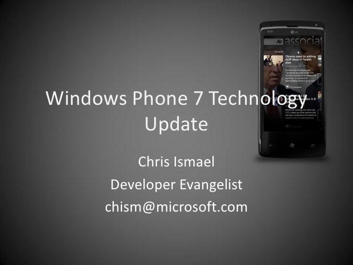 Windows Phone 7 Technology          Update           Chris Ismael       Developer Evangelist      chism@microsoft.com
