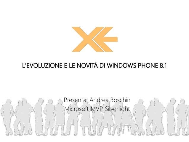 Presenta: Andrea Boschin Microsoft MVP Silverlight L'EVOLUZIONE E LE NOVITÀ DI WINDOWS PHONE 8.1