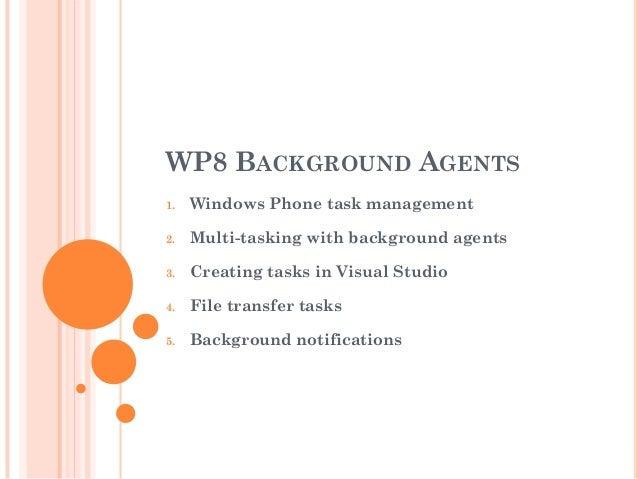 WP8 BACKGROUND AGENTS 1.  Windows Phone task management  2.  Multi-tasking with background agents  3.  Creating tasks in V...
