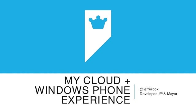 MY CLOUD +WINDOWS PHONE    @jeffwilcox                 Developer, 4th & Mayor    EXPERIENCE