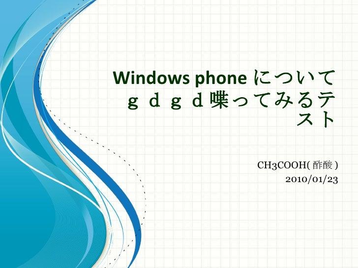 Windows phone について gdgd喋ってみるテスト CH3COOH( 酢酸 ) 2010/01/23