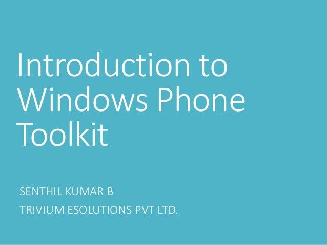 Introduction to Windows Phone Toolkit SENTHIL KUMAR B TRIVIUM ESOLUTIONS PVT LTD.