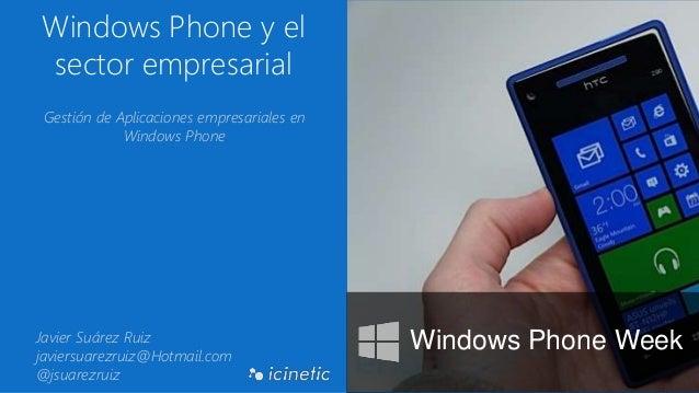Windows Phone y el sector empresarial Gestión de Aplicaciones empresariales en Windows Phone Javier Suárez Ruiz javiersuar...