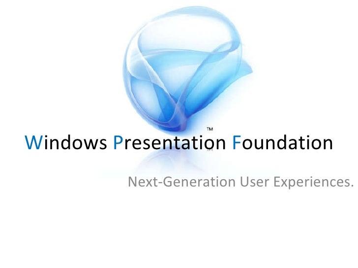 W indows  P resentation  F oundation Next-Generation User Experiences.