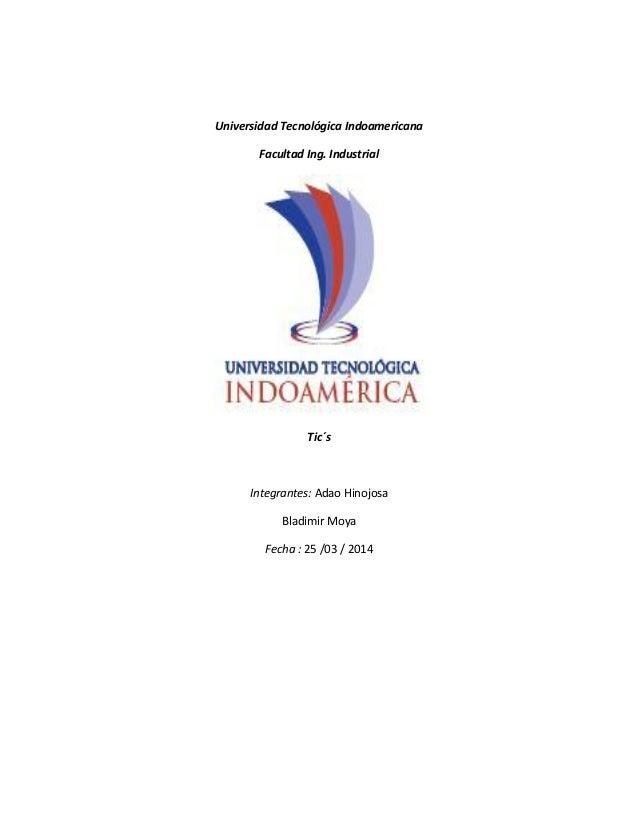 Universidad Tecnológica Indoamericana Facultad Ing. Industrial Tic´s Integrantes: Adao Hinojosa Bladimir Moya Fecha : 25 /...