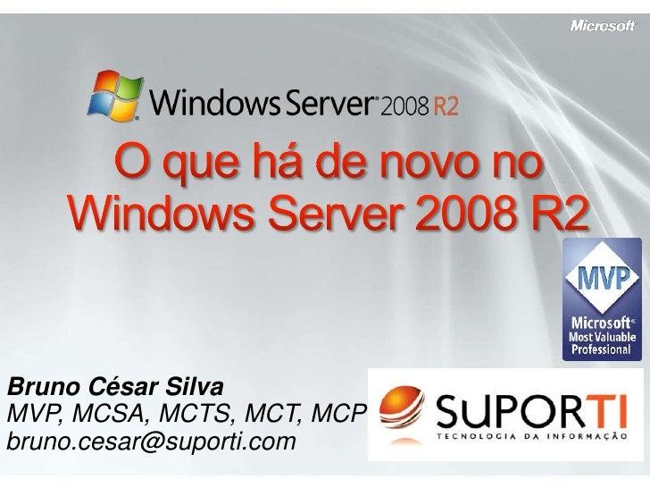 O quehá de novo no Windows Server 2008 R2<br />Bruno César Silva<br />MVP, MCSA, MCTS, MCT, MCP<br />bruno.cesar@suporti.c...