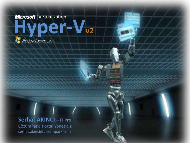 Hyper-Vv2<br />Serhat AKINCI – IT Pro.<br />ÇözümPark|Portal Yöneticisi<br />serhat.akinci@cozumpark.com<br />