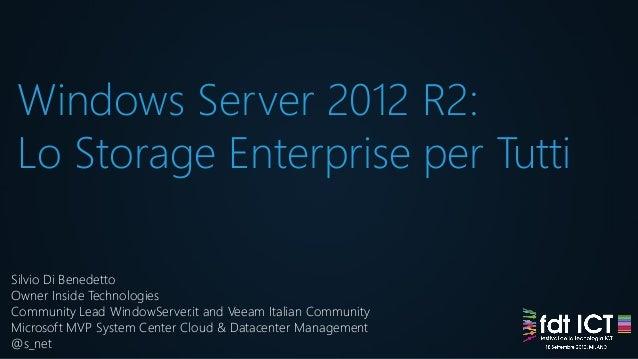 Windows Server 2012 R2: Lo Storage Enterprise per Tutti Silvio Di Benedetto Owner Inside Technologies Community Lead Windo...
