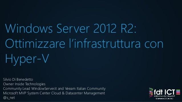 Windows Server 2012 R2: Ottimizzare l'infrastruttura con Hyper-V Silvio Di Benedetto Owner Inside Technologies Community L...
