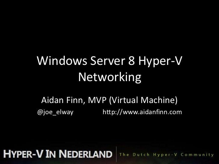 Windows Server 8 Hyper-V      Networking Aidan Finn, MVP (Virtual Machine)@joe_elway     http://www.aidanfinn.com