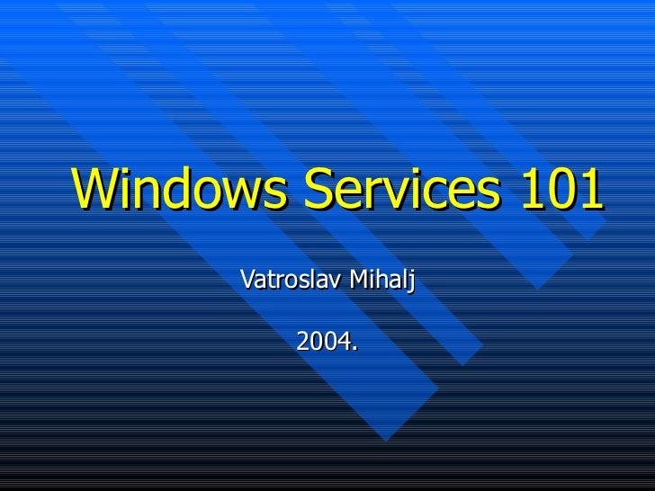 Windows Services 101 Vatroslav Mihalj 2004.