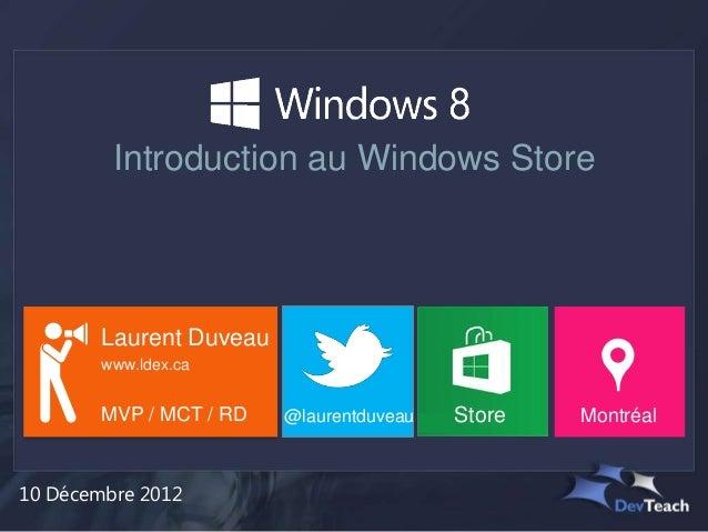 Introduction au Windows Store        Laurent Duveau        www.ldex.ca        MVP / MCT / RD   @laurentduveau   Store   Mo...