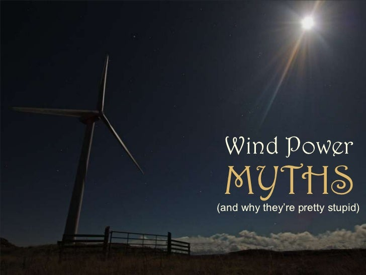 Wind Power<br />MYTHS<br />(and why they're pretty stupid)<br />