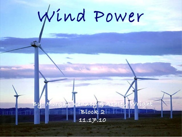 Wind Power By: Morgan Kenney & Ashley Wright Block 2 11.17.10