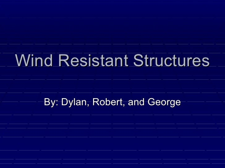 Wind Resistant Structures  By: Dylan, Robert, and George