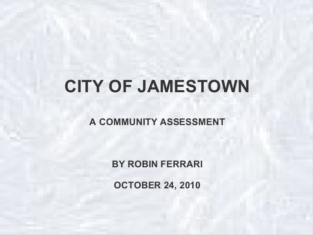 CITY OF JAMESTOWN A COMMUNITY ASSESSMENT BY ROBIN FERRARI OCTOBER 24, 2010