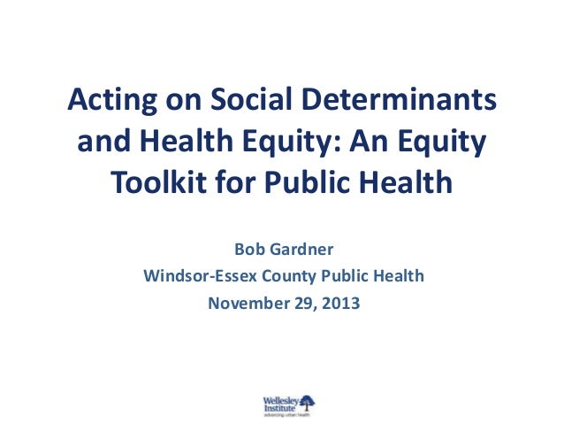 Acting on Social Determinants and Health Equity: An Equity Toolkit for Public Health Bob Gardner Windsor-Essex County Publ...