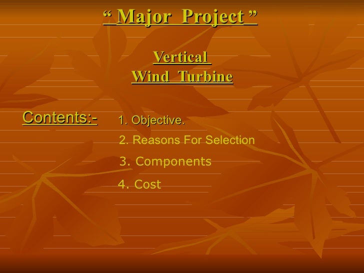 """  Major  Project  ""     Vertical  Wind  Turbine Contents:- 1. Objective. 3. Components  4. Cost 2. Reasons For Selection"
