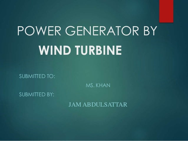 POWER GENERATOR BY WIND TURBINE SUBMITTED TO: MS. KHAN SUBMITTED BY: JAM ABDULSATTAR
