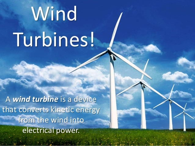 Wind Turbines! A wind turbine is a device that converts kinetic energy from the wind into electrical power.